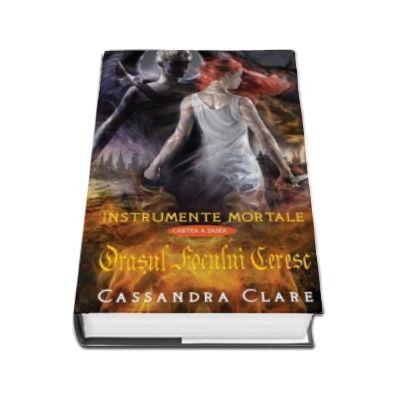 Cassandra Clare, Orasul focului ceresc. Instrumente Mortale. Cartea a 6-a