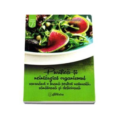 Florian Adel Gheorghita, Purifica-ti neintarziat organismul savurand o hrana perfect naturala, sanatoasa si delicioasa