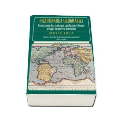 Robert D. Kaplan, Razbunarea geografiei. Ce ne spune harta despre conflictele viitoare si lupta impotriva destinului - Editie Paperback