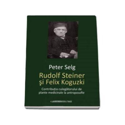 Rudolf Steiner si Felix Koguzki - Contributia culegatorului de plante medicinale la antroposofie (Peter Selg)