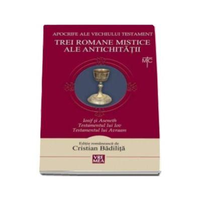 Cristian Badilita, Trei romane mistice ale Antichitatii. Iosif si Aseneth, Testamentul lui Iov, Testamentul lui Avraam - Apocrife ale vechiului testament