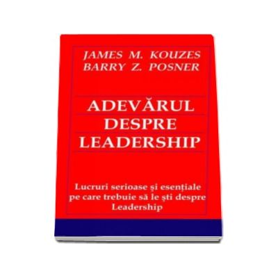 Barry Posner, Adevarul despre Leadership. Lucruri serioase si esentiale pe care trebuie sa le sti despre Leadership