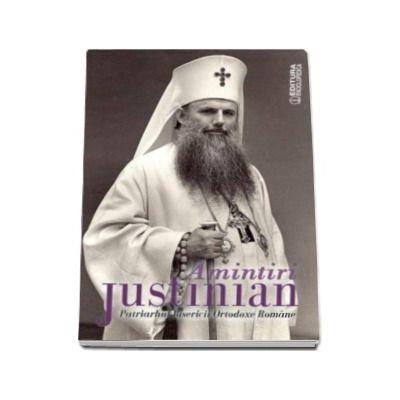 Amintiri de justinian - Patriarhul Bisericii Ortodoxe Romane