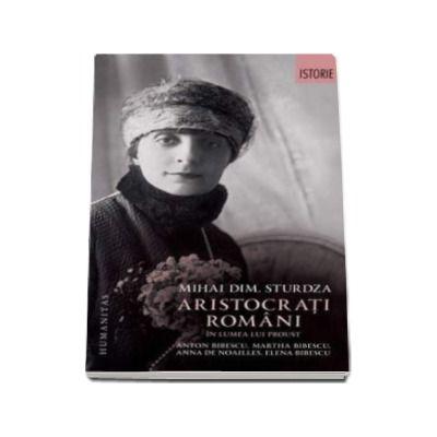 Aristocrati romani in lumea lui Proust. Anton Bibescu, Martha Bibescu, Ana de Noailles, Elena Bibescu (Mihai Dimitrie Sturdza)
