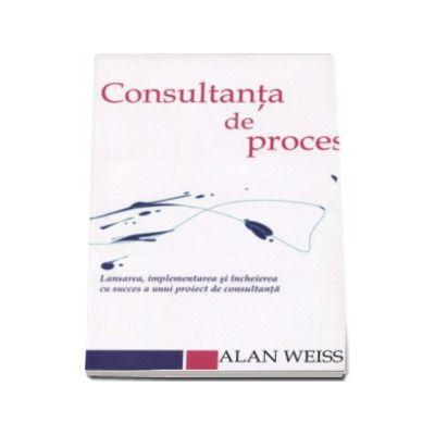 Alan Weiss - Consultanta de proces. Lansarea, implementarea si incheierea cu succes a unui proiect de consultanta