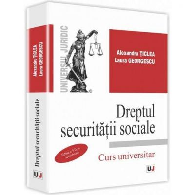 Alexandru Ticlea - Dreptul securitatii sociale. Editia a VII-a, actualizata. Curs universitar