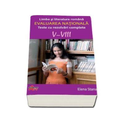 Evaluarea nationala - Limba si literatura romana. Teste cu rezolvari complete V-VIII