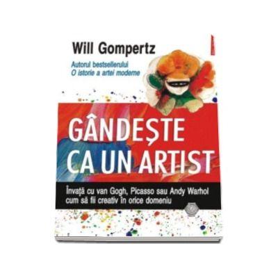 Will Gompertz, Gindeste ca un artist. Invata cu van Gogh, Picasso sau Andy Warhol cum sa fii creativ in orice domeniu
