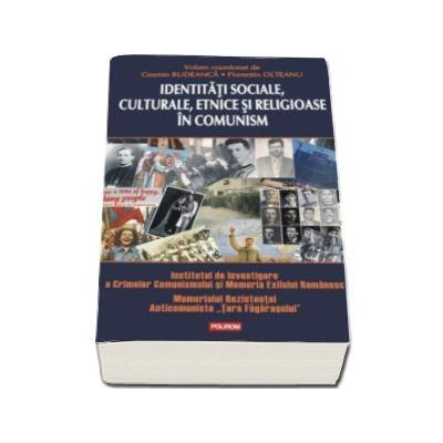 Cosmin Budeanca - Identitati sociale, culturale, etnice si religioase in comunism - Institutului de Investigare a Crimelor Comunismului si Memoria Exilului Romanesc