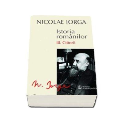 Nicolae IORGA, Istoria romanilor. Volumul III. Ctitorii