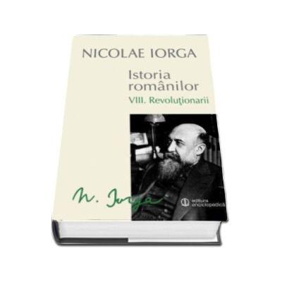 Nicolae IORGA, Istoria Romanilor. Volumul VIII. Revolutionarii