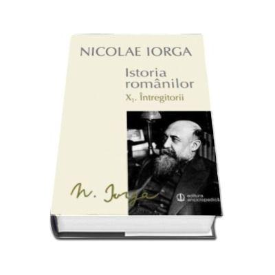 Nicolae IORGA, Istoria Romanilor - Volumul X. 1. Intregitorii. Volumul X. 2. Omagiul Succesorilor