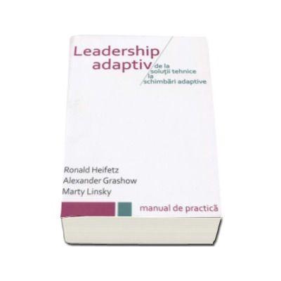 Leadership Adaptiv. De la solutii tehnice la schimbari adaptive