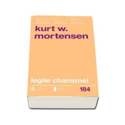 Kurt W. Mortensen - Legile charismei. Cum sa captezi atentia, sa inspiri si sa influentezi