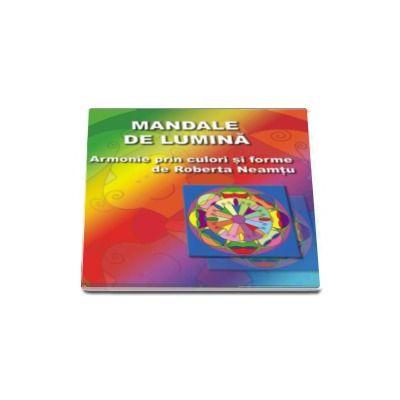 Roberta Neamtu, Mandale de lumina. Armonie prin culori si forme pentru corp, minte si spirit