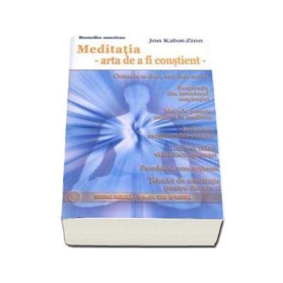 Meditatia - arta de a fi constient - oriunde te duci, esti deja acolo