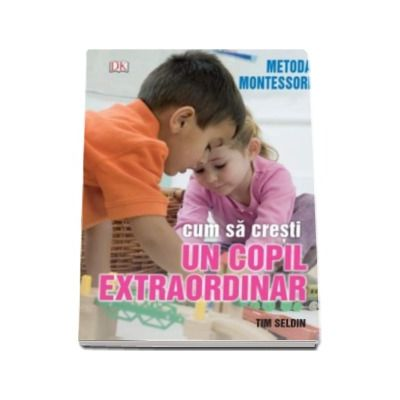 Metoda Montessori. Cum sa cresti un copil extraordinar (Tim Seldin)