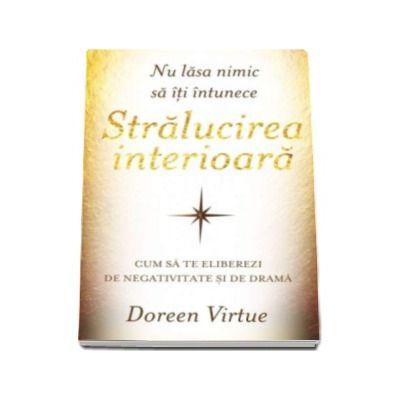 Doreen Virtue, Nu lasa nimic sa iti intunece stralucirea interioara. Cum sa te eliberezi de negativitate si de drama