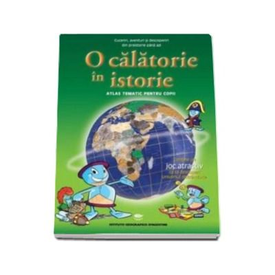 O calatorie in Istorie. Atlas tematic pentru copii - Varsta recomandata 7-12 ani
