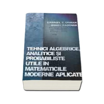 Tehnici algebrice, analitice si probabiliste utile in matematicile moderne aplicate
