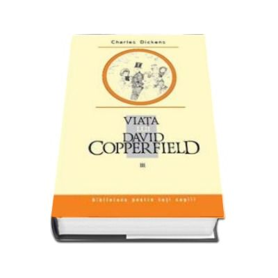 Charles Dickens, Viata lui David Copperfield. Volumul III - Colectia Biblioteca pentru toti copiii