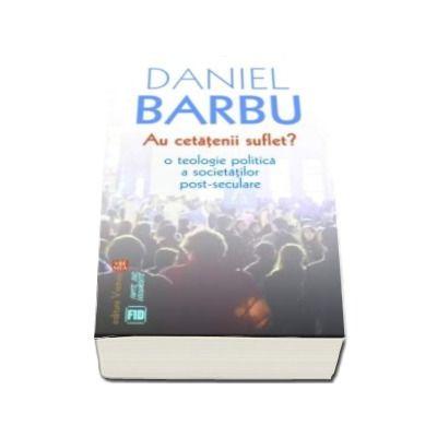Daniel Barbu, Au cetatenii suflet? O teologie politica a societatilor post-seculare