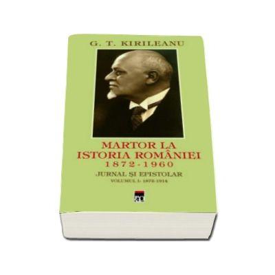 G. T Kirileanu. Martor la istoria Romaniei. Volumul 1 (Constantin Bostan)