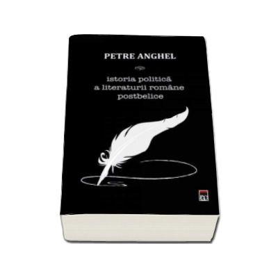 Anghel Petre, Istoria politica a literaturii Romane postbelice