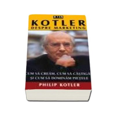 Kotler despre marketing - Cum sa cream, cum sa castigam si cum sa dominam pietele