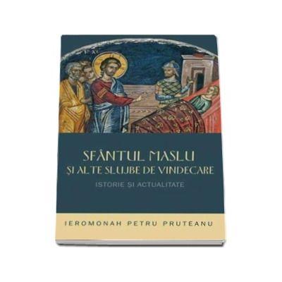 Pruteanu Petru, Sfantul Maslu si alte slujbe de vindecare - Istorie si actualitate