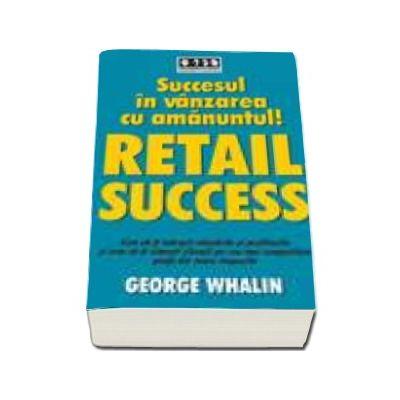 Succesul in vanzarea cu amanuntul - RETAIL SUCCESS. Cum sa-ti maresti vanzarile si profiturile si cum sa-ti uimesti clientii pe cea mai competitiva piata din toate timpurile