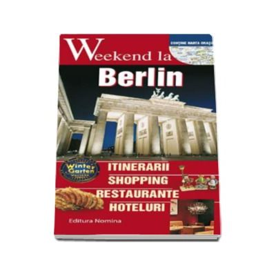 Weekend la Berlin - Intinerarii, shopping, restaurante, hoteluri - Contine harta orasului