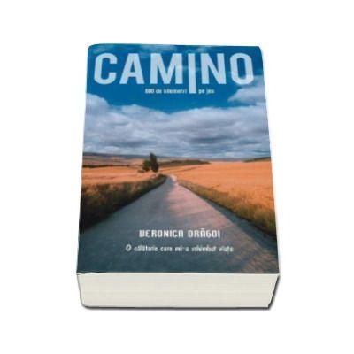 Veronica Dragoi - Camino. O calatorie care mi-a schimbat viata - 800 de kilometri pe jos