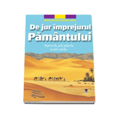 De jur imprejurul Pamantului. Deserturile, polii, padurile, muntii, marile...