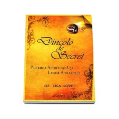 Dincolo de Secret - Lisa Love. Puterea Spirituala si Legea Atractiei