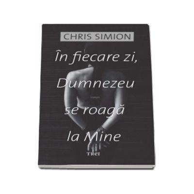 Chris Simion - In fiecare zi, Dumnezeu se roaga la Mine