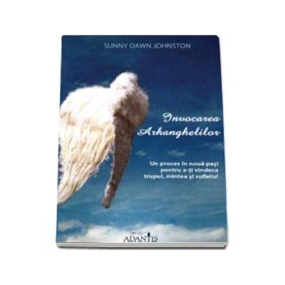 Invocarea Arhanghelilor - Un proces in noua pasi pentru a-ti vindeca trupul, mintea si sufletul
