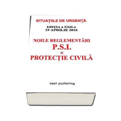 Noile reglementari P. S. I. si protectie civila - Situatiile de urgenta - editia a XXII-a - 19 aprilie 2016