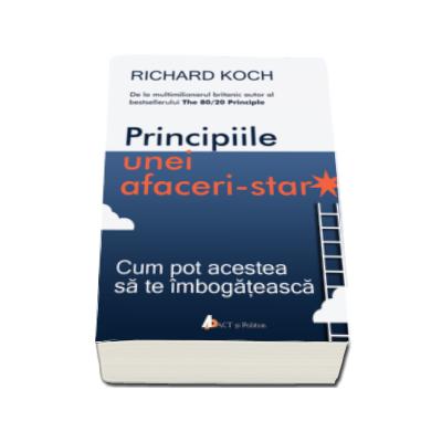 Richard Koch, Principiile unei afaceri-star - Cum pot acestea sa te imbogateasca