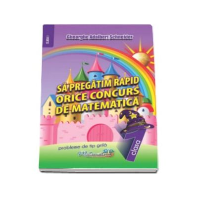 Adalbert Gheorghe Schneider, Sa pregatim rapid orice concurs de matematica - Probleme de tip grila pentru clasa I