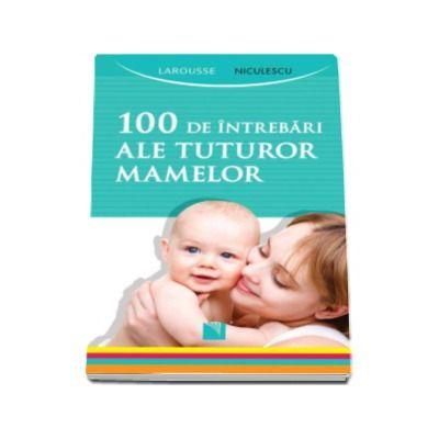100 de intrebari ale tuturor mamelor - Editie Larousse