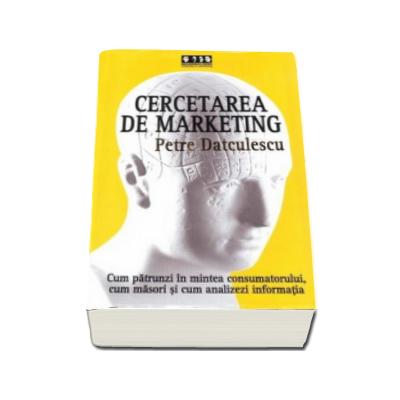 Cercetarea de marketing - Cum sa patrunzi in mintea consumatorului, cum masori si cum analizezi informatia
