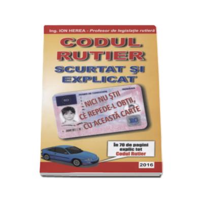 Codul rutier 2016 - Scurtat si explicat de Ion Herea - Profesor de legislatie rutiera