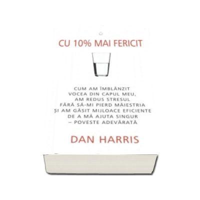 Dan Harris, Cu 10 la suta mai fericit. Cum am imblanzit vocea din capul meu, am redus stresul fara sa-mi pierd maiestria si am gasit mijloace eficiente de a ma ajuta singur