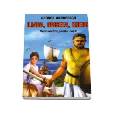 George Andreescu - Iliada, Odiseea, Eneida. Repovestire pentru copii