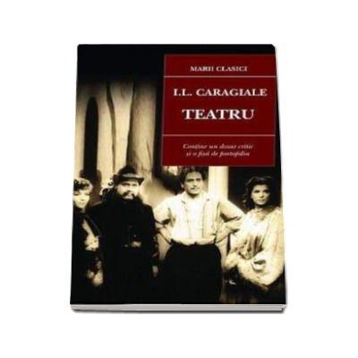 I. L. Caragiale. Teatru (Contine un dosar critic si o fisa de portofoliu)