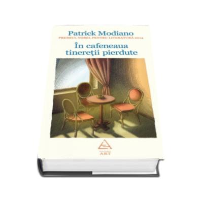 In cafeneaua tineretii pierdute - Patrick Modiano. Editie cartonata