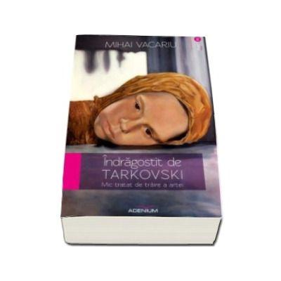 Indragostit de Tarkovski. Mic tratat de traire a artei (Mihai Vacariu)