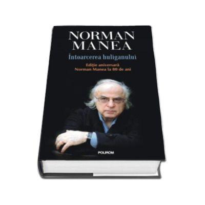 Norman Manea, Intoarcerea huliganului. Editie aniversara - Norman Manea la 80 de ani