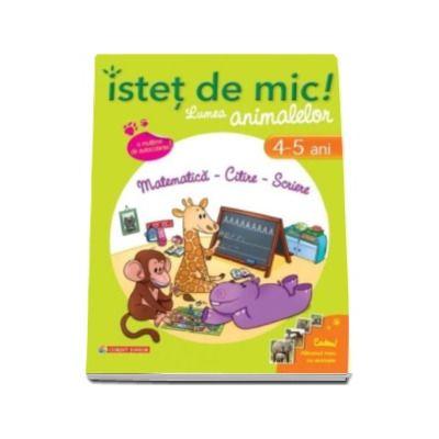 Istet de mic! Lumea animalelor. Matematica - Citire - Scriere (4-5 ani). Caiet de activitati pentru a invata si a ne distra cu animalele!